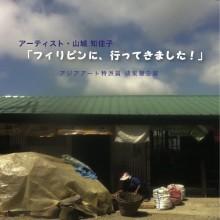 沖縄交流レジデンスプログラム2010~沖縄から、南へ~ アーティスト 山城知佳子「フィリピンに、行ってきました!